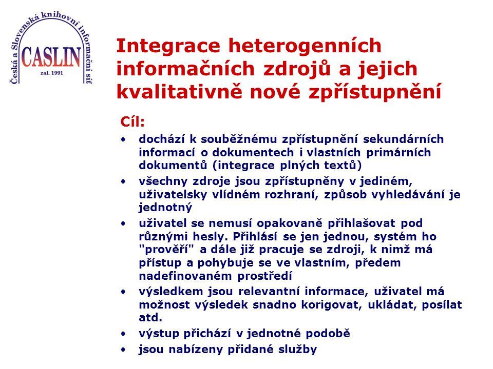 Integrace heterogenních informačních zdrojů a jejich kvalitativně nové zpřístupnění Cíl: dochází k souběžnému zpřístupnění sekundárních informací o dokumentech i vlastních primárních dokumentů (integrace plných textů) všechny zdroje jsou zpřístupněny v jediném, uživatelsky vlídném rozhraní, způsob vyhledávání je jednotný uživatel se nemusí opakovaně přihlašovat pod různými hesly.