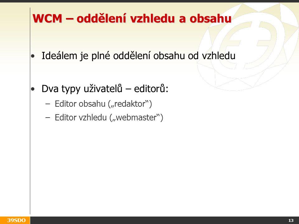 """39SDO 13 WCM – oddělení vzhledu a obsahu Ideálem je plné oddělení obsahu od vzhledu Dva typy uživatelů – editorů: –Editor obsahu (""""redaktor ) –Editor vzhledu (""""webmaster )"""