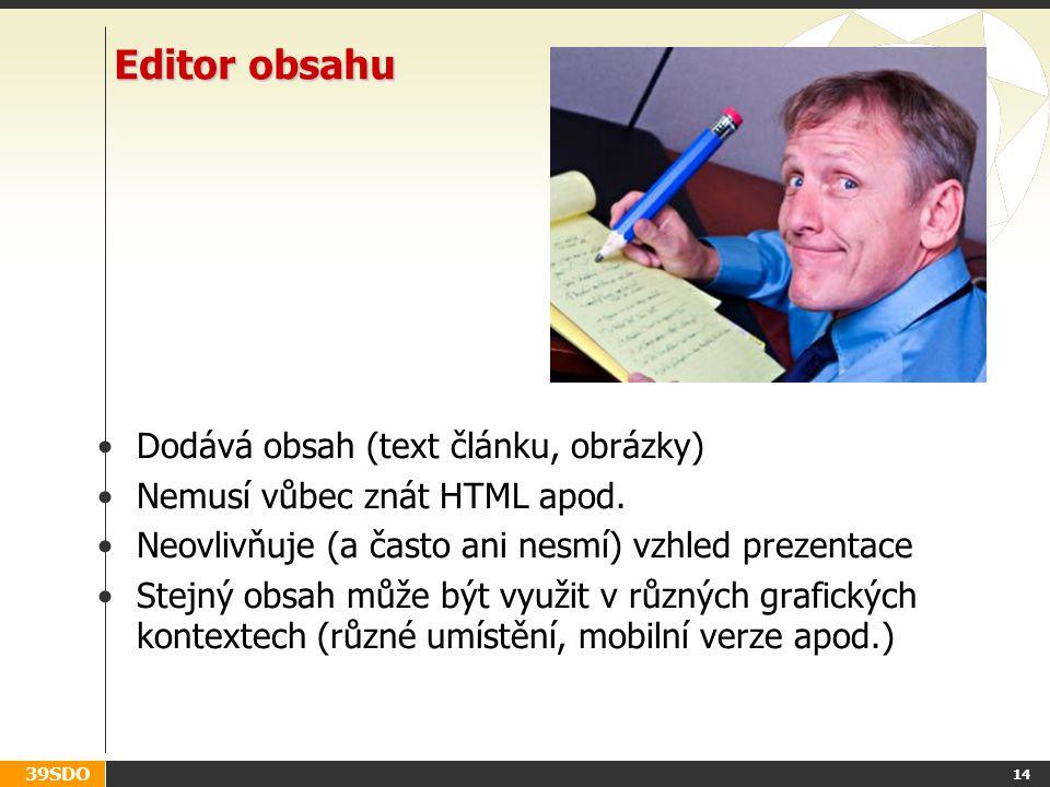 39SDO Editor obsahu Dodává obsah (text článku, obrázky) Nemusí vůbec znát HTML apod. Neovlivňuje (a často ani nesmí) vzhled prezentace Stejný obsah mů