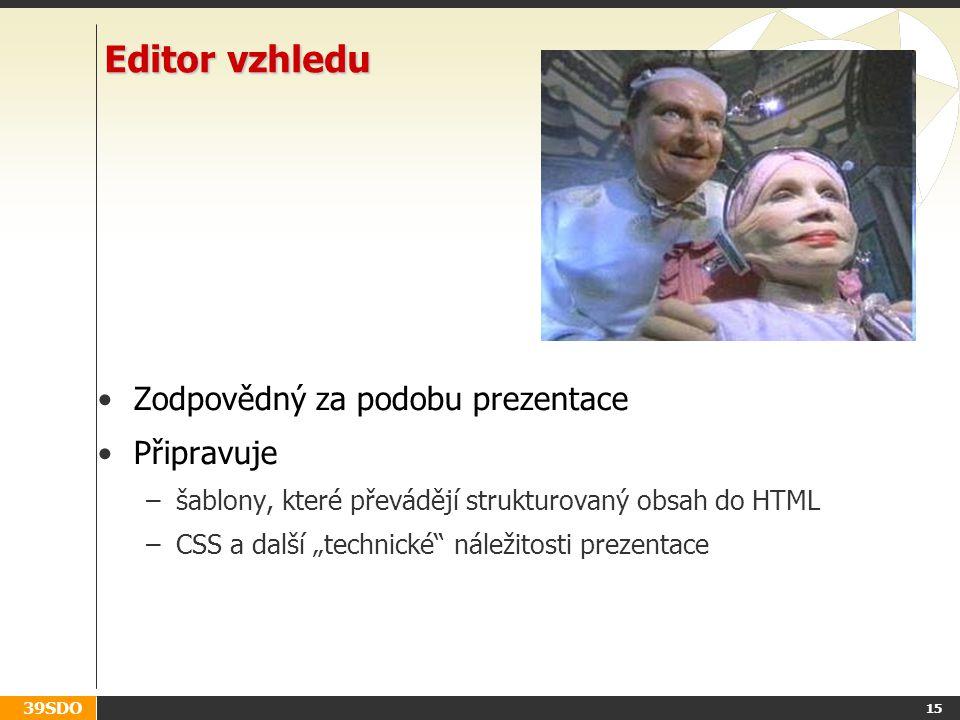 """39SDO 15 Editor vzhledu Zodpovědný za podobu prezentace Připravuje –šablony, které převádějí strukturovaný obsah do HTML –CSS a další """"technické náležitosti prezentace"""
