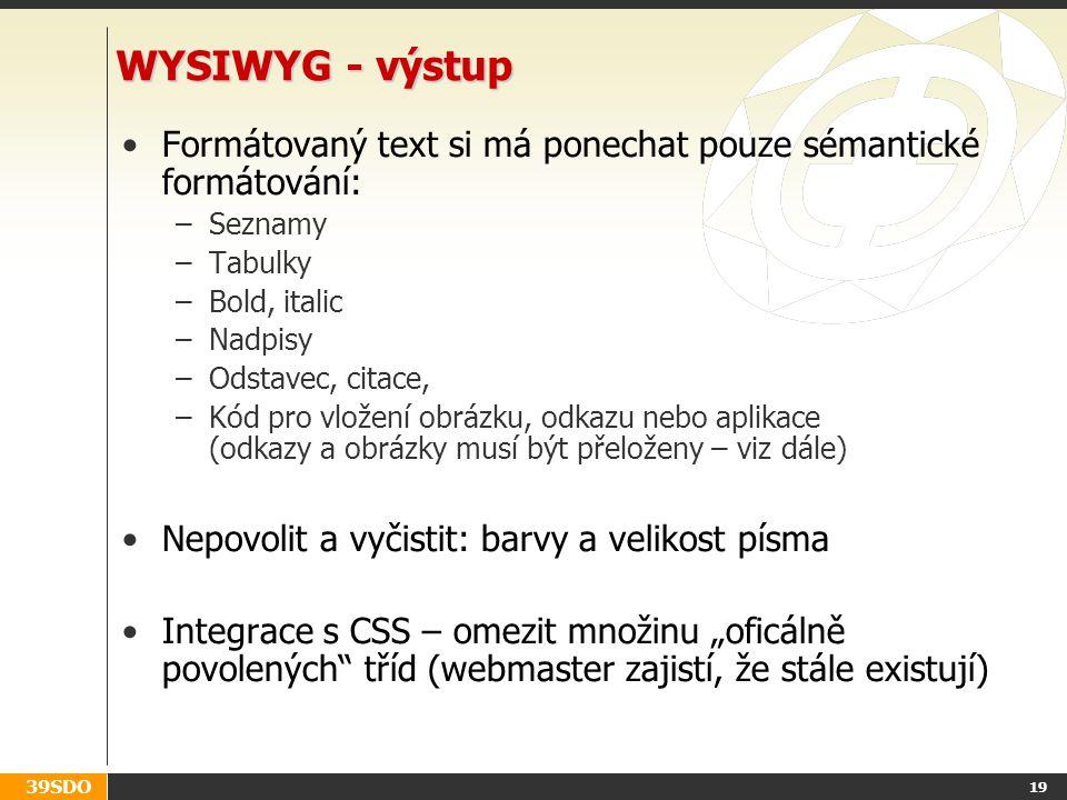"""39SDO 19 WYSIWYG - výstup Formátovaný text si má ponechat pouze sémantické formátování: –Seznamy –Tabulky –Bold, italic –Nadpisy –Odstavec, citace, –Kód pro vložení obrázku, odkazu nebo aplikace (odkazy a obrázky musí být přeloženy – viz dále) Nepovolit a vyčistit: barvy a velikost písma Integrace s CSS – omezit množinu """"oficálně povolených tříd (webmaster zajistí, že stále existují)"""