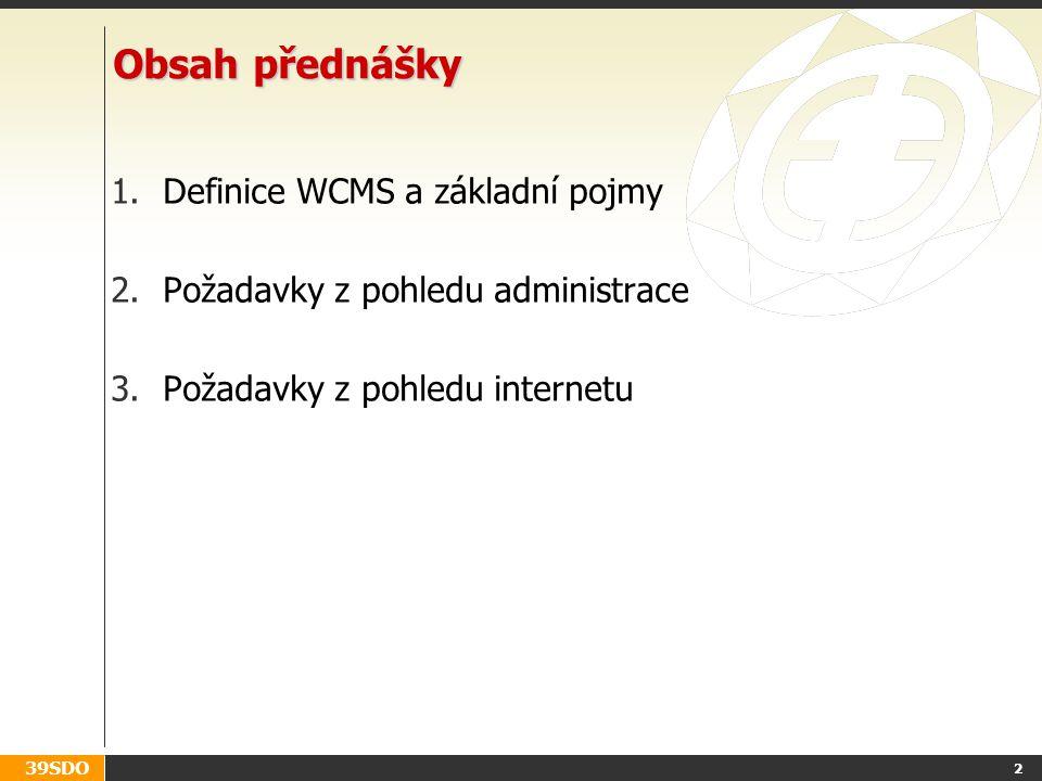 39SDO 2 Obsah přednášky 1.Definice WCMS a základní pojmy 2.Požadavky z pohledu administrace 3.Požadavky z pohledu internetu