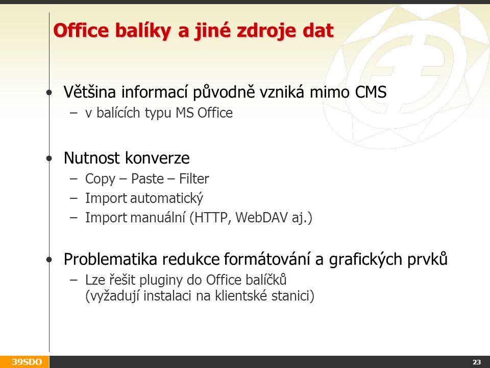 39SDO 23 Office balíky a jiné zdroje dat Většina informací původně vzniká mimo CMS –v balících typu MS Office Nutnost konverze –Copy – Paste – Filter –Import automatický –Import manuální (HTTP, WebDAV aj.) Problematika redukce formátování a grafických prvků –Lze řešit pluginy do Office balíčků (vyžadují instalaci na klientské stanici)