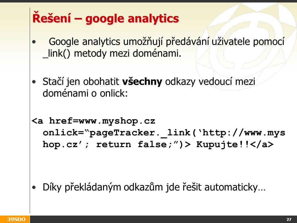 39SDO 27 Řešení – google analytics Google analytics umožňují předávání uživatele pomocí _link() metody mezi doménami. Stačí jen obohatit všechny odkaz