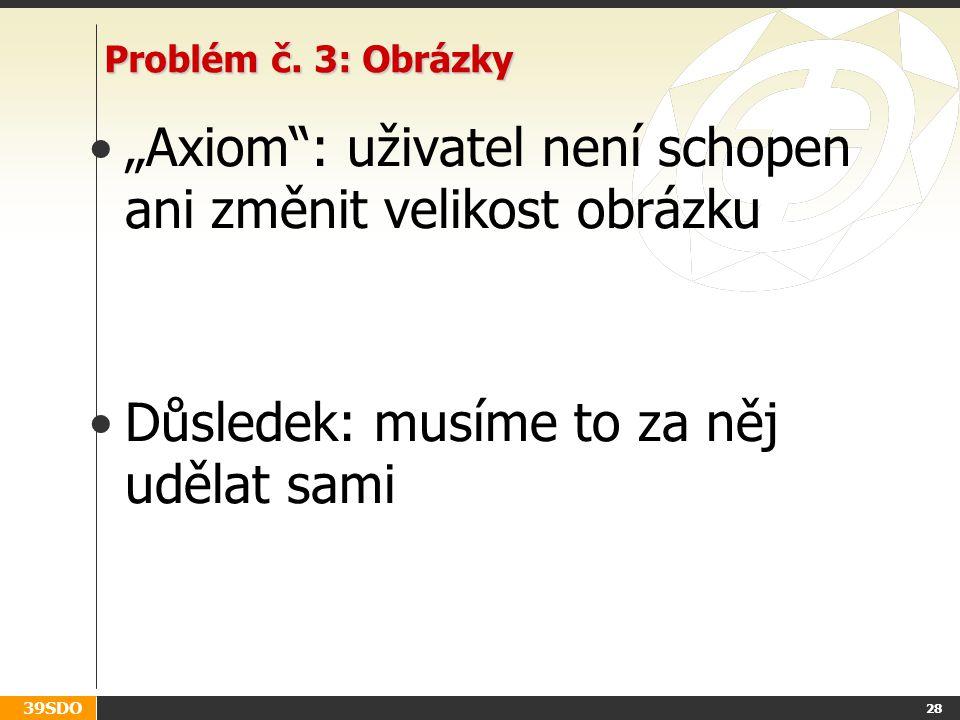 """39SDO 28 Problém č. 3: Obrázky """"Axiom"""": uživatel není schopen ani změnit velikost obrázku Důsledek: musíme to za něj udělat sami"""