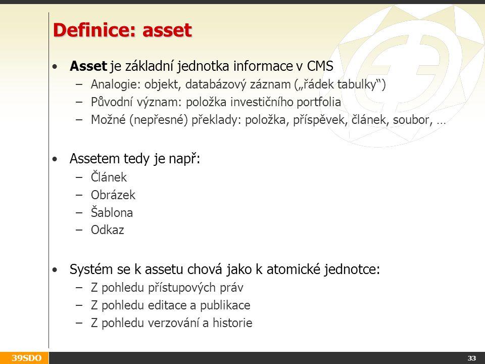 """39SDO 33 Definice: asset Asset je základní jednotka informace v CMS –Analogie: objekt, databázový záznam (""""řádek tabulky ) –Původní význam: položka investičního portfolia –Možné (nepřesné) překlady: položka, příspěvek, článek, soubor, … Assetem tedy je např: –Článek –Obrázek –Šablona –Odkaz Systém se k assetu chová jako k atomické jednotce: –Z pohledu přístupových práv –Z pohledu editace a publikace –Z pohledu verzování a historie"""