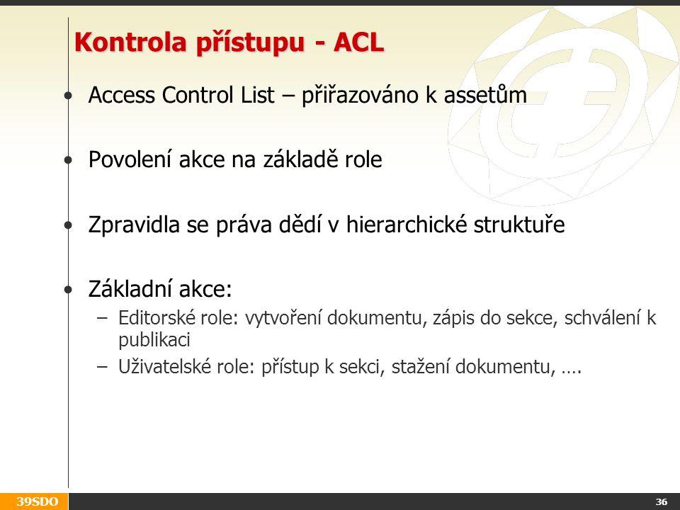 39SDO 36 Kontrola přístupu - ACL Access Control List – přiřazováno k assetům Povolení akce na základě role Zpravidla se práva dědí v hierarchické struktuře Základní akce: –Editorské role: vytvoření dokumentu, zápis do sekce, schválení k publikaci –Uživatelské role: přístup k sekci, stažení dokumentu, ….