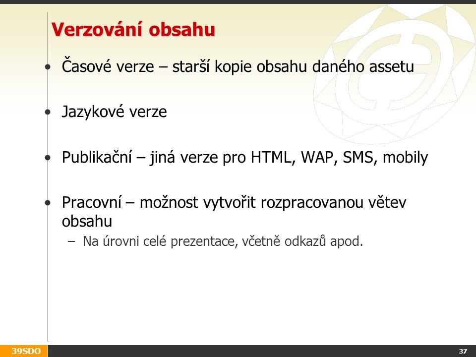 39SDO 37 Verzování obsahu Časové verze – starší kopie obsahu daného assetu Jazykové verze Publikační – jiná verze pro HTML, WAP, SMS, mobily Pracovní – možnost vytvořit rozpracovanou větev obsahu –Na úrovni celé prezentace, včetně odkazů apod.