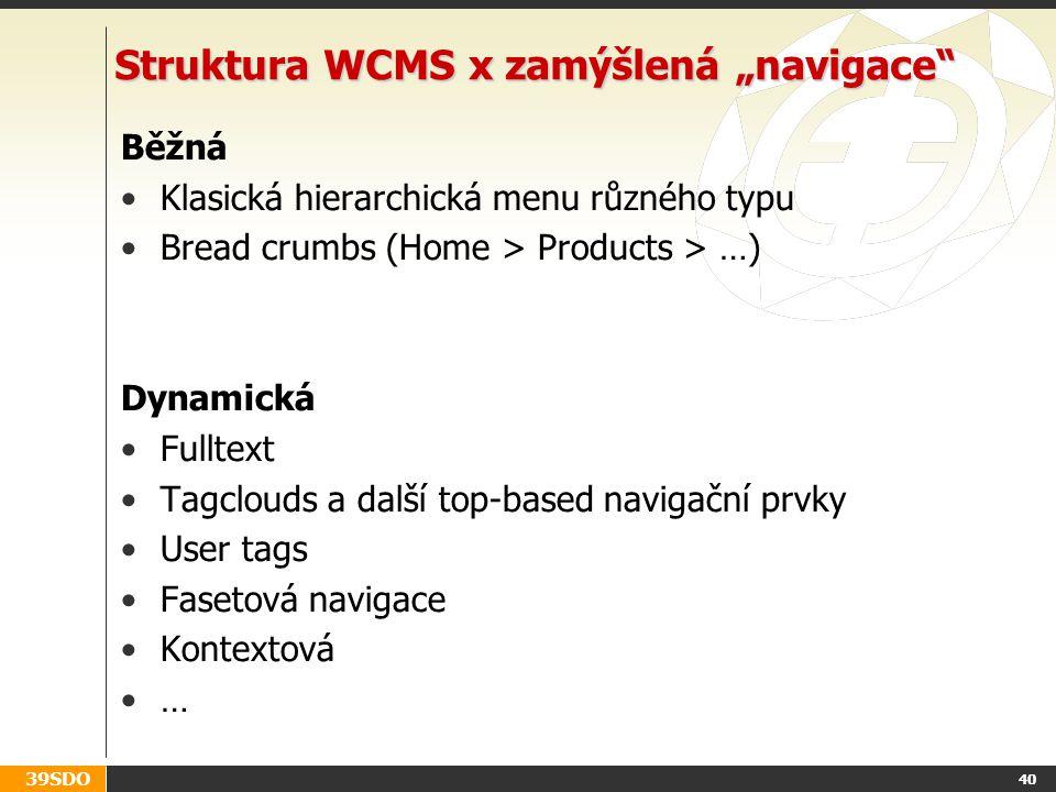 """39SDO 40 Struktura WCMS x zamýšlená """"navigace Běžná Klasická hierarchická menu různého typu Bread crumbs (Home > Products > …) Dynamická Fulltext Tagclouds a další top-based navigační prvky User tags Fasetová navigace Kontextová …"""