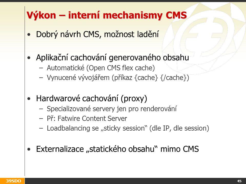 """39SDO Výkon – interní mechanismy CMS Dobrý návrh CMS, možnost ladění Aplikační cachování generovaného obsahu –Automatické (Open CMS flex cache) –Vynucené vývojářem (příkaz {cache} {/cache}) Hardwarové cachování (proxy) –Specializované servery jen pro renderování –Př: Fatwire Content Server –Loadbalancing se """"sticky session (dle IP, dle session) Externalizace """"statického obsahu mimo CMS 45"""