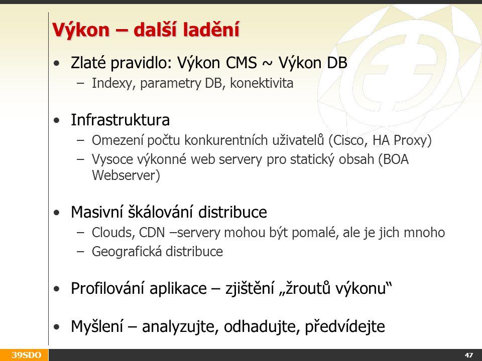 """39SDO Výkon – další ladění Zlaté pravidlo: Výkon CMS ~ Výkon DB –Indexy, parametry DB, konektivita Infrastruktura –Omezení počtu konkurentních uživatelů (Cisco, HA Proxy) –Vysoce výkonné web servery pro statický obsah (BOA Webserver) Masivní škálování distribuce –Clouds, CDN –servery mohou být pomalé, ale je jich mnoho –Geografická distribuce Profilování aplikace – zjištění """"žroutů výkonu Myšlení – analyzujte, odhadujte, předvídejte 47"""