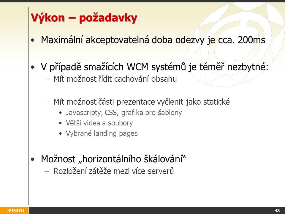 39SDO 48 Výkon – požadavky Maximální akceptovatelná doba odezvy je cca. 200ms V případě smažících WCM systémů je téměř nezbytné: –Mít možnost řídit ca