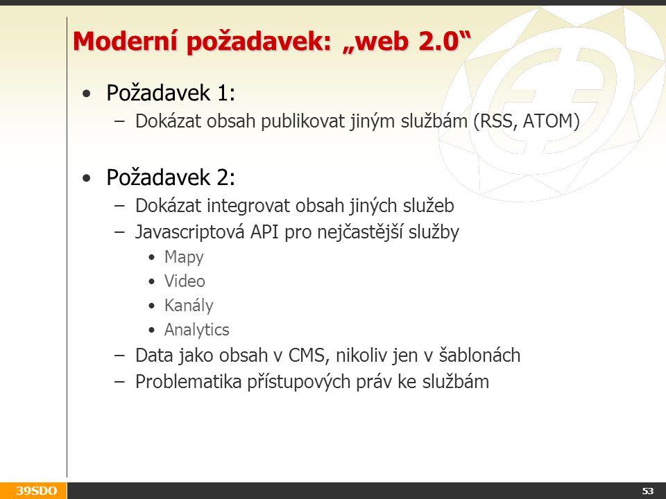"""39SDO 53 Moderní požadavek: """"web 2.0 Požadavek 1: –Dokázat obsah publikovat jiným službám (RSS, ATOM) Požadavek 2: –Dokázat integrovat obsah jiných služeb –Javascriptová API pro nejčastější služby Mapy Video Kanály Analytics –Data jako obsah v CMS, nikoliv jen v šablonách –Problematika přístupových práv ke službám"""