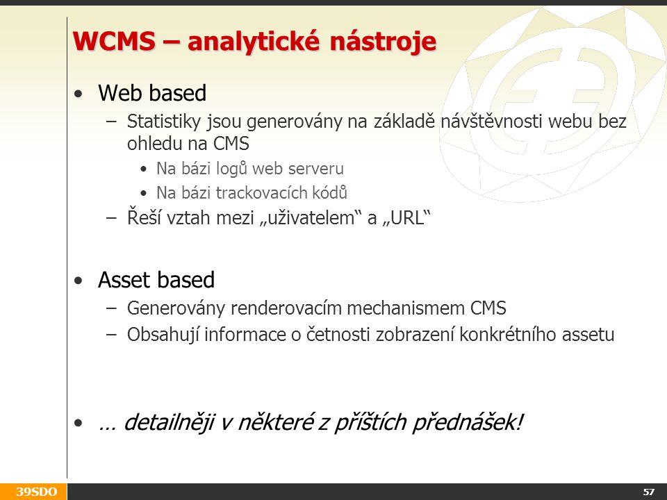"""39SDO 57 WCMS – analytické nástroje Web based –Statistiky jsou generovány na základě návštěvnosti webu bez ohledu na CMS Na bázi logů web serveru Na bázi trackovacích kódů –Řeší vztah mezi """"uživatelem a """"URL Asset based –Generovány renderovacím mechanismem CMS –Obsahují informace o četnosti zobrazení konkrétního assetu … detailněji v některé z příštích přednášek!"""