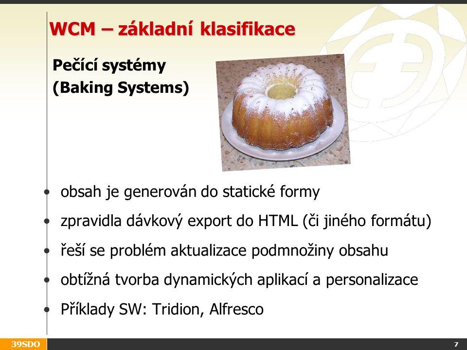 39SDO 7 WCM – základní klasifikace Pečící systémy (Baking Systems) obsah je generován do statické formy zpravidla dávkový export do HTML (či jiného formátu) řeší se problém aktualizace podmnožiny obsahu obtížná tvorba dynamických aplikací a personalizace Příklady SW: Tridion, Alfresco