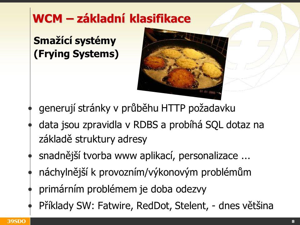 39SDO 8 WCM – základní klasifikace Smažící systémy (Frying Systems) generují stránky v průběhu HTTP požadavku data jsou zpravidla v RDBS a probíhá SQL dotaz na základě struktury adresy snadnější tvorba www aplikací, personalizace...