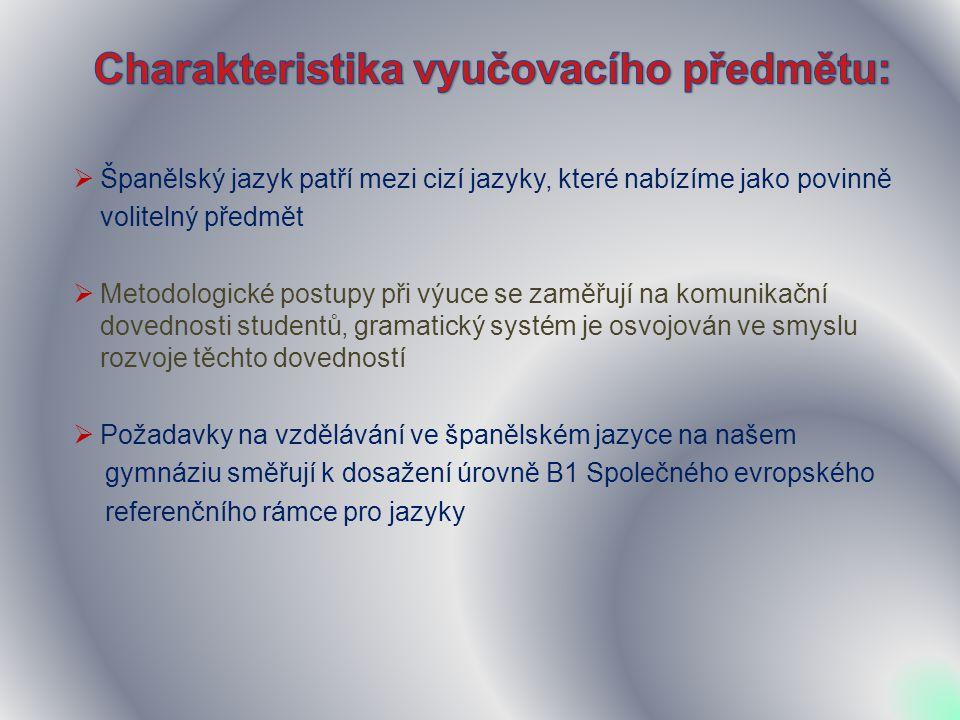  Španělský jazyk patří mezi cizí jazyky, které nabízíme jako povinně volitelný předmět  Metodologické postupy při výuce se zaměřují na komunikační dovednosti studentů, gramatický systém je osvojován ve smyslu rozvoje těchto dovedností  Požadavky na vzdělávání ve španělském jazyce na našem gymnáziu směřují k dosažení úrovně B1 Společného evropského referenčního rámce pro jazyky