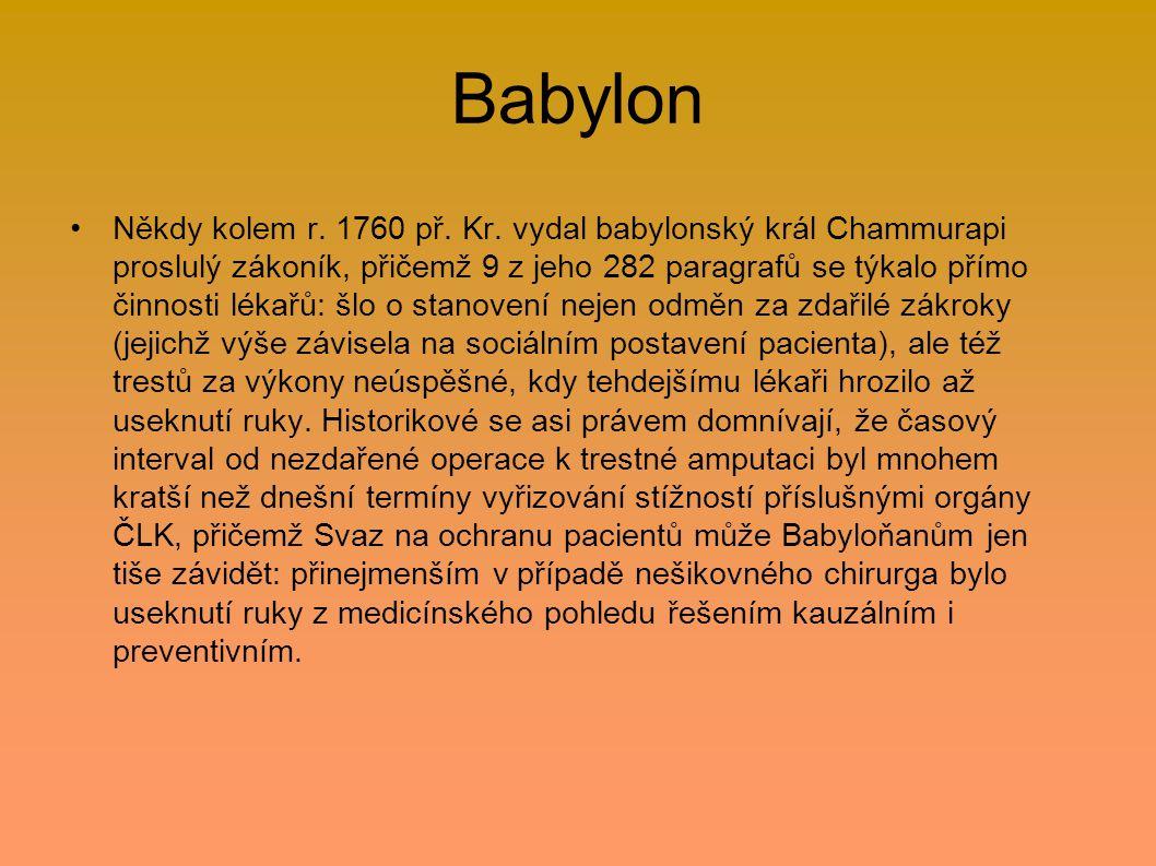 Babylon Někdy kolem r. 1760 př. Kr. vydal babylonský král Chammurapi proslulý zákoník, přičemž 9 z jeho 282 paragrafů se týkalo přímo činnosti lékařů:
