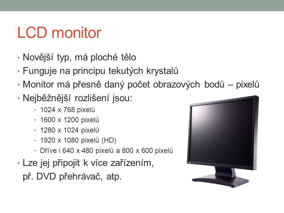 LCD monitor Novější typ, má ploché tělo Funguje na principu tekutých krystalů Monitor má přesně daný počet obrazových bodů – pixelů Nejběžnější rozlišení jsou: 1024 x 768 pixelů 1600 x 1200 pixelů 1280 x 1024 pixelů 1920 x 1080 pixelů (HD) Dříve i 640 x 480 pixelů a 800 x 600 pixelů Lze jej připojit k více zařízením, př.