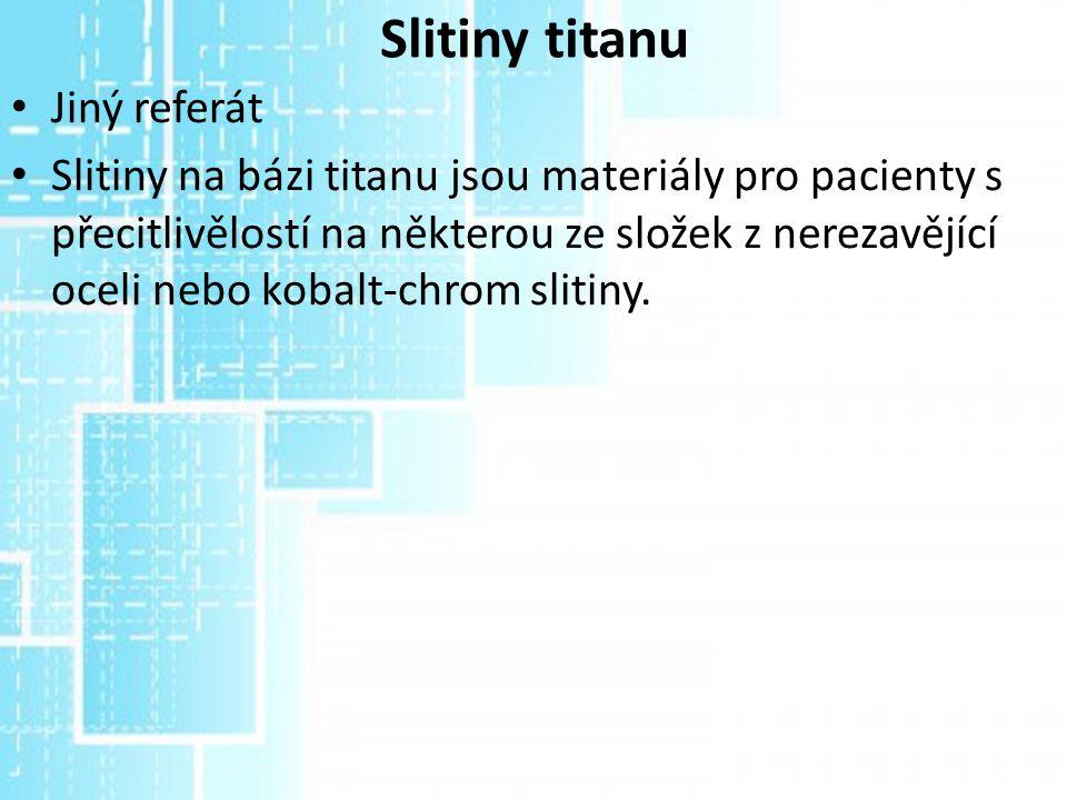 Slitiny titanu Jiný referát Slitiny na bázi titanu jsou materiály pro pacienty s přecitlivělostí na některou ze složek z nerezavějící oceli nebo kobal
