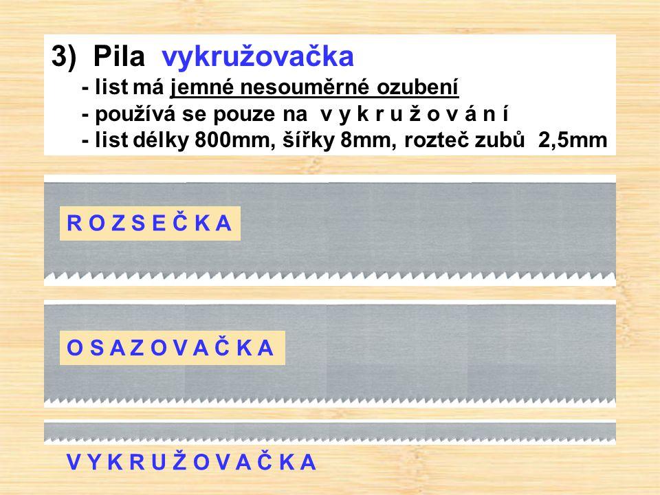 3) Pila vykružovačka - list má jemné nesouměrné ozubení - používá se pouze na v y k r u ž o v á n í - list délky 800mm, šířky 8mm, rozteč zubů 2,5mm R