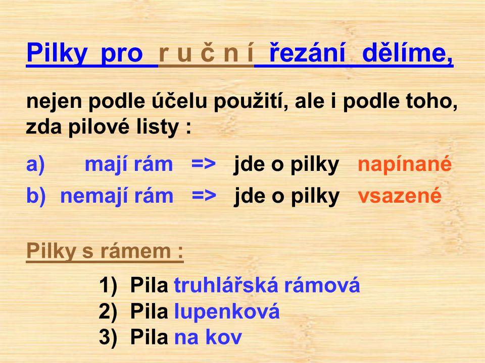 Pilky pro r u č n í řezání dělíme, nejen podle účelu použití, ale i podle toho, zda pilové listy : a) mají rám => jde o pilky napínané b) nemají rám =
