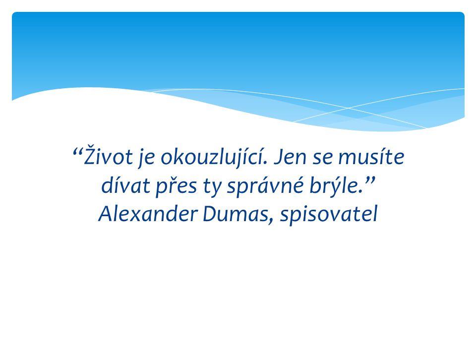 """""""Život je okouzlující. Jen se musíte dívat přes ty správné brýle."""" Alexander Dumas, spisovatel"""