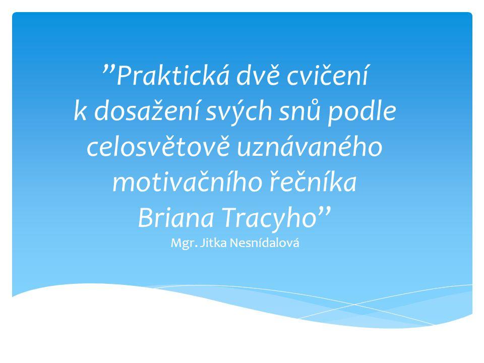 """""""Praktická dvě cvičení k dosažení svých snů podle celosvětově uznávaného motivačního řečníka Briana Tracyho"""" Mgr. Jitka Nesnídalová"""