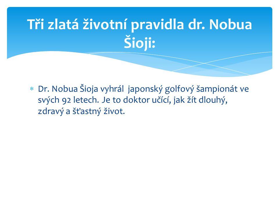  Dr. Nobua Šioja vyhrál japonský golfový šampionát ve svých 92 letech. Je to doktor učící, jak žít dlouhý, zdravý a šťastný život. Tři zlatá životní