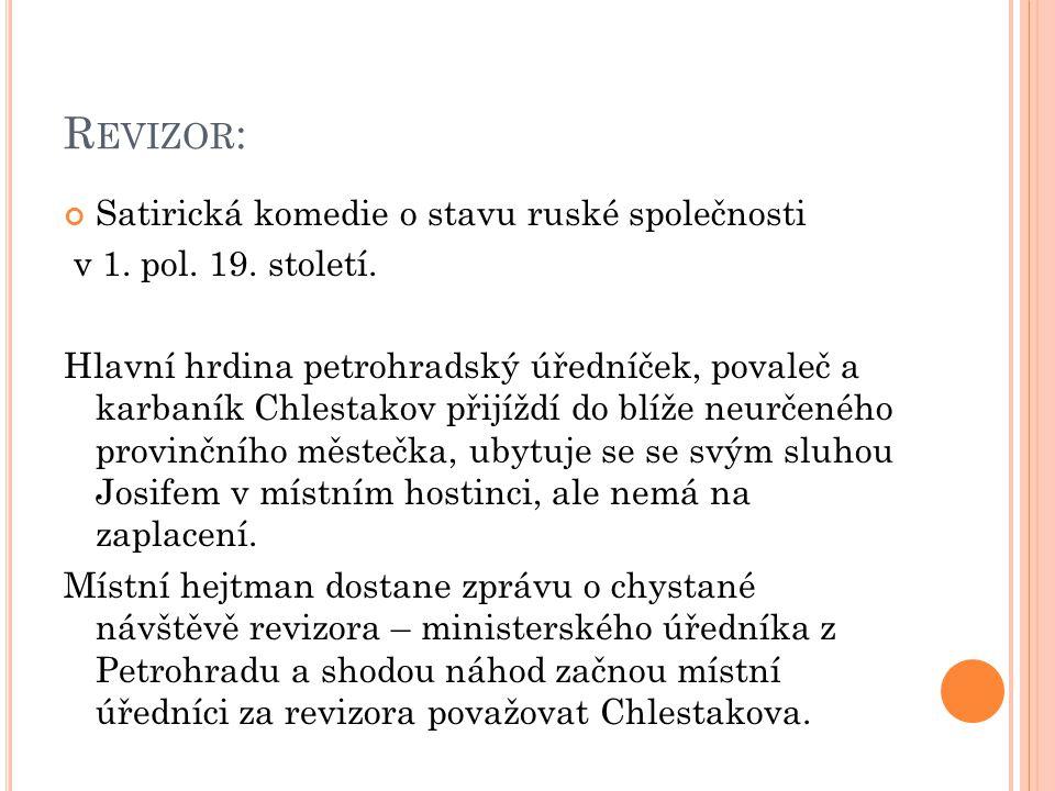 R EVIZOR : Chlestakov brzy pochopí, že došlo k záměně postav, využije toho a od úředníků, kteří se snaží odčinit své prohřešky vůči státnímu majetku a správě věcí veřejných, začne přijímat úplatky, nechává se hostit, svádí hejtmanovu manželku i dceru.