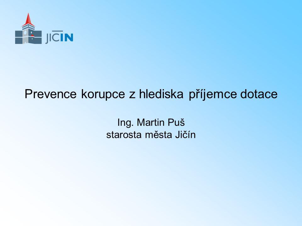 Prevence korupce z hlediska příjemce dotace Ing. Martin Puš starosta města Jičín