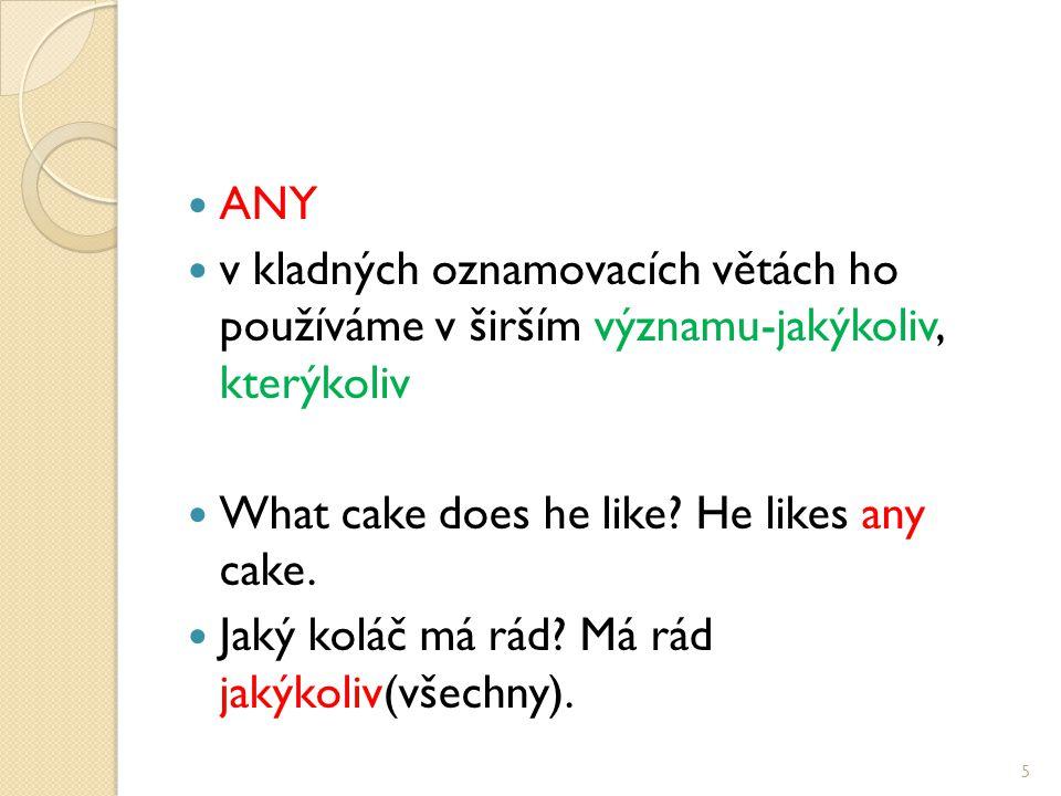 ANY v kladných oznamovacích větách ho používáme v širším významu-jakýkoliv, kterýkoliv What cake does he like.