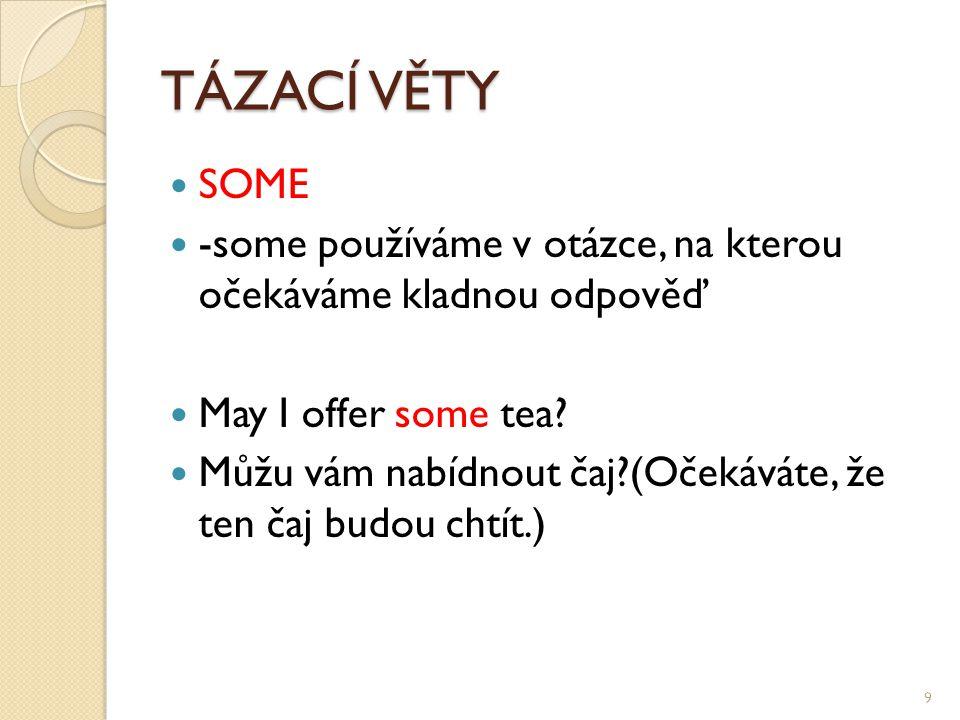 TÁZACÍ VĚTY SOME -some používáme v otázce, na kterou očekáváme kladnou odpověď May I offer some tea.