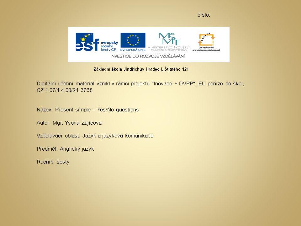 číslo: Digitální učební materiál vznikl v rámci projektu Inovace + DVPP , EU peníze do škol, CZ.1.07/1.4.00/21.3768 Název: Present simple – Yes/No questions Autor: Mgr.