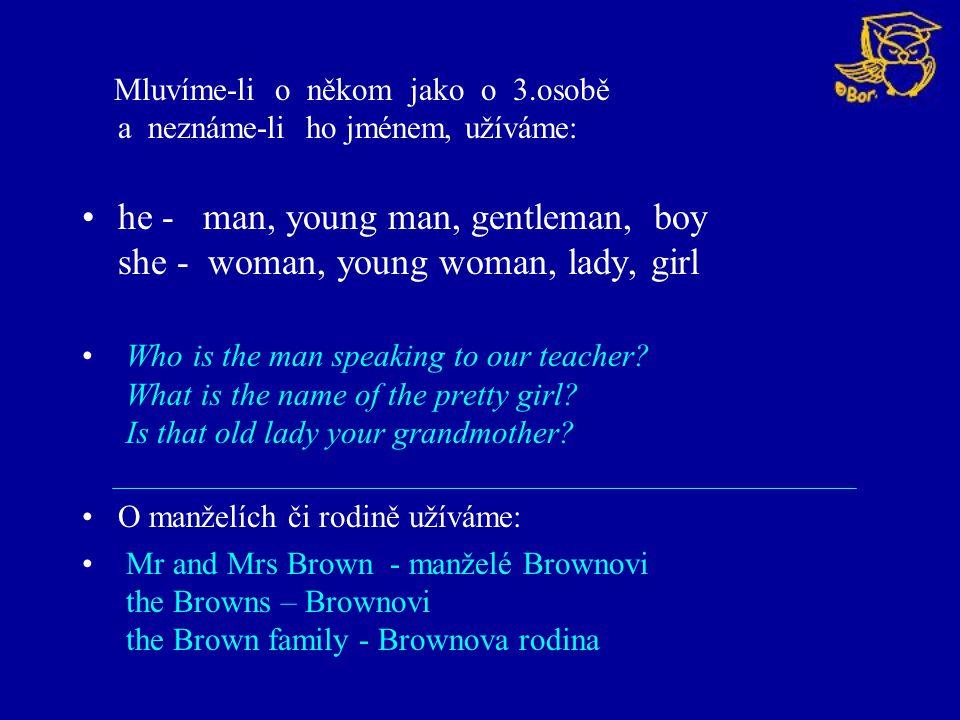 Mluvíme-li o někom jako o 3.osobě a neznáme-li ho jménem, užíváme: he - man, young man, gentleman, boy she - woman, young woman, lady, girl Who is the man speaking to our teacher.