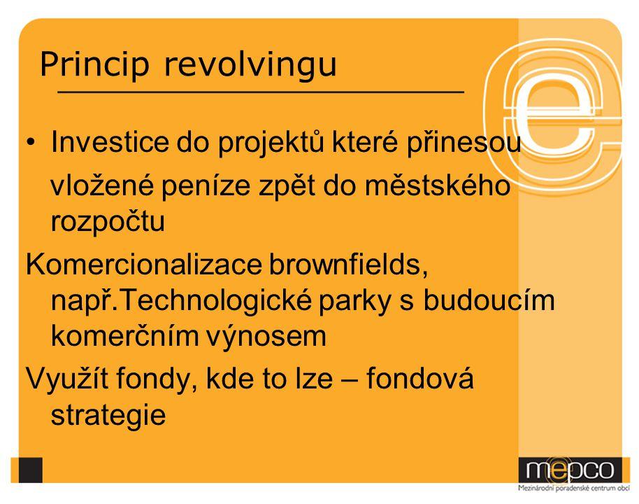 Princip revolvingu Investice do projektů které přinesou vložené peníze zpět do městského rozpočtu Komercionalizace brownfields, např.Technologické par