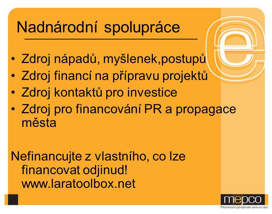 Nadnárodní spolupráce Zdroj nápadů, myšlenek,postupů Zdroj financí na přípravu projektů Zdroj kontaktů pro investice Zdroj pro financování PR a propag