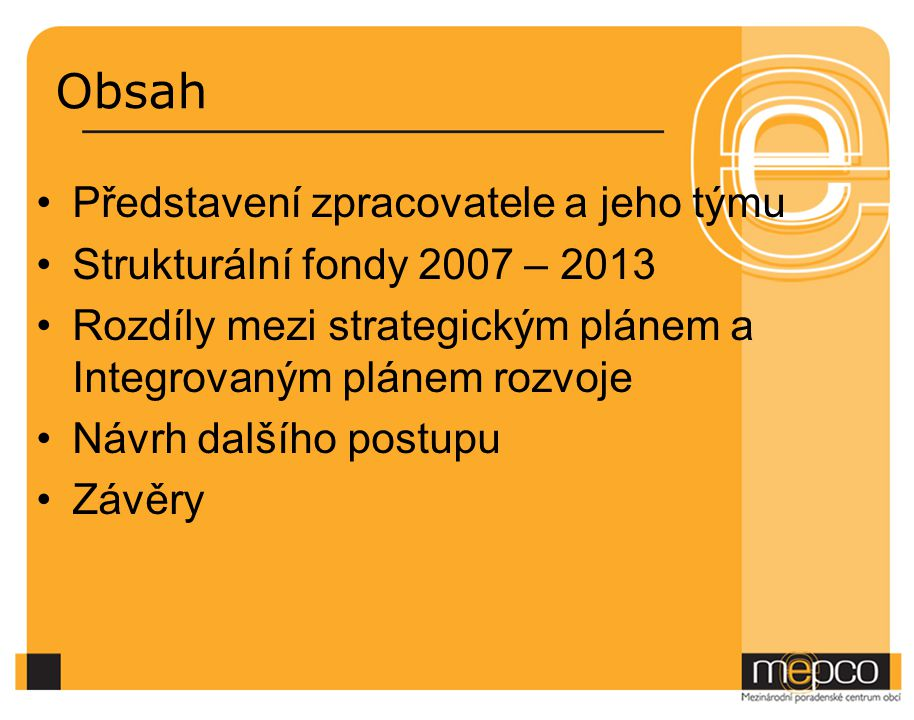 Obsah Představení zpracovatele a jeho týmu Strukturální fondy 2007 – 2013 Rozdíly mezi strategickým plánem a Integrovaným plánem rozvoje Návrh dalšího