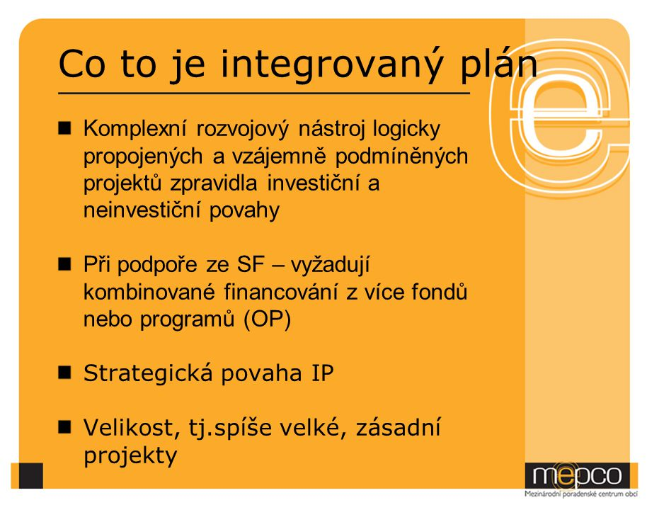 Co to je integrovaný plán Komplexní rozvojový nástroj logicky propojených a vzájemně podmíněných projektů zpravidla investiční a neinvestiční povahy Při podpoře ze SF – vyžadují kombinované financování z více fondů nebo programů (OP) Strategická povaha IP Velikost, tj.spíše velké, zásadní projekty