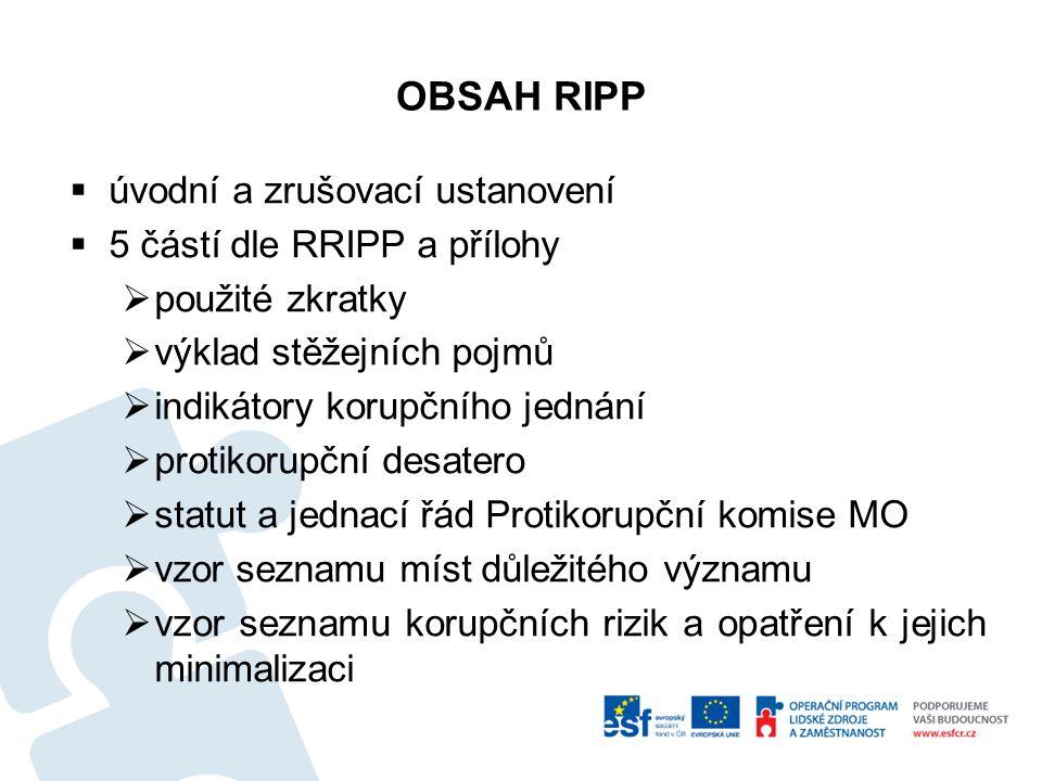 OBSAH RIPP  úvodní a zrušovací ustanovení  5 částí dle RRIPP a přílohy  použité zkratky  výklad stěžejních pojmů  indikátory korupčního jednání  protikorupční desatero  statut a jednací řád Protikorupční komise MO  vzor seznamu míst důležitého významu  vzor seznamu korupčních rizik a opatření k jejich minimalizaci