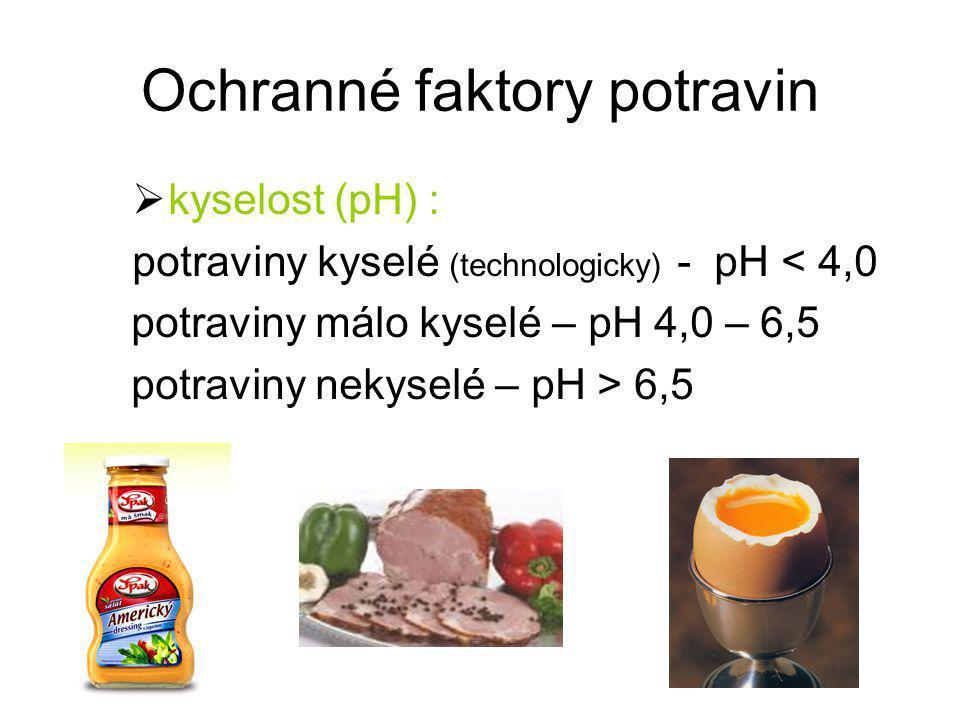 Ochranné faktory potravin  kyselost (pH) : potraviny kyselé (technologicky) - pH < 4,0 potraviny málo kyselé – pH 4,0 – 6,5 potraviny nekyselé – pH >