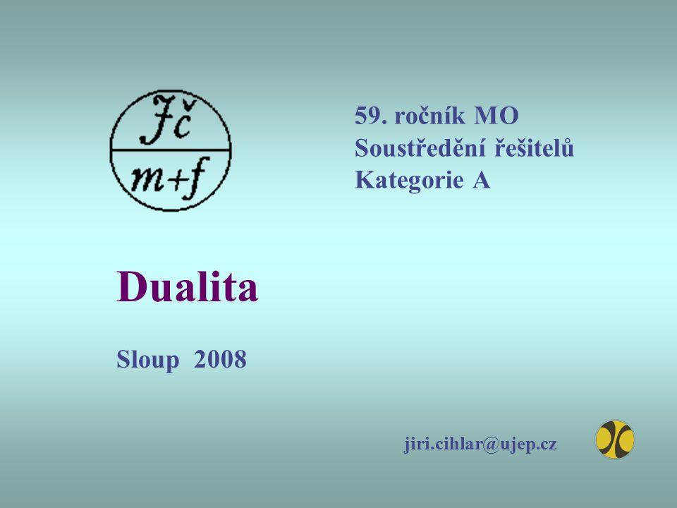 59. ročník MO Soustředění řešitelů Kategorie A Dualita Sloup 2008 jiri.cihlar@ujep.cz