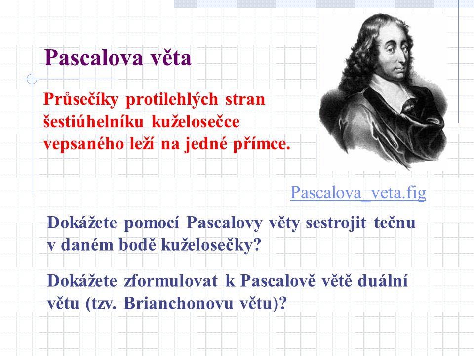 Pascalova věta Průsečíky protilehlých stran šestiúhelníku kuželosečce vepsaného leží na jedné přímce. Pascalova_veta.fig Dokážete pomocí Pascalovy vět