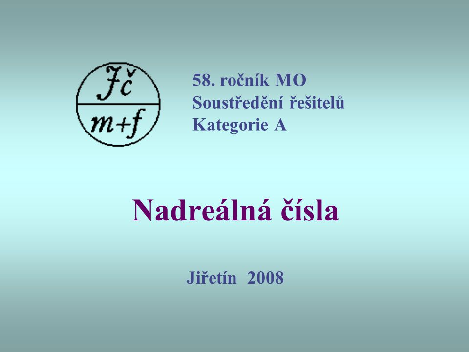 58. ročník MO Soustředění řešitelů Kategorie A Nadreálná čísla Jiřetín 2008
