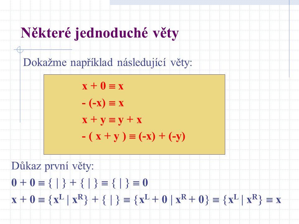 Některé jednoduché věty Dokažme například následující věty: x + 0  x - (-x)  x x + y  y + x - ( x + y )  (-x) + (-y) Důkaz první věty: 0 + 0     +         0 x + 0   x L  x R  +      x L + 0  x R + 0    x L  x R   x
