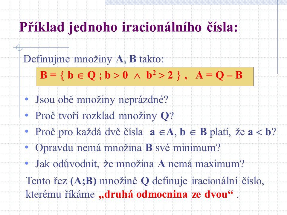 Příklad jednoho iracionálního čísla: Definujme množiny A, B takto: B =  b  Q  b  0  b 2  2 , A = Q – B Jsou obě množiny neprázdné.
