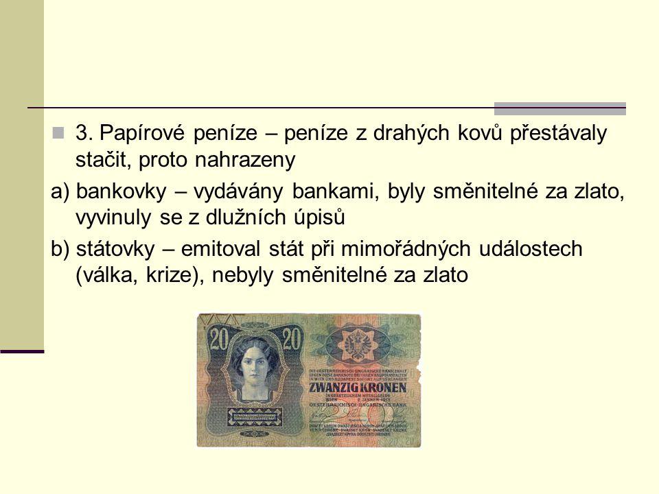 3. Papírové peníze – peníze z drahých kovů přestávaly stačit, proto nahrazeny a) bankovky – vydávány bankami, byly směnitelné za zlato, vyvinuly se z