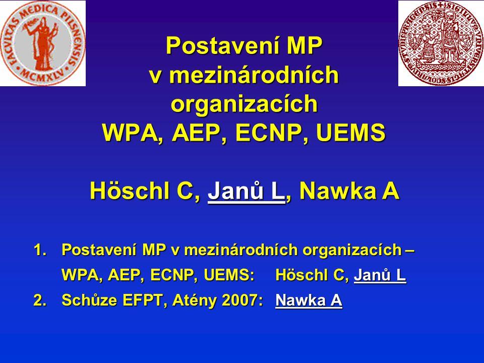 Postavení MP v mezinárodních organizacích WPA, AEP, ECNP, UEMS Höschl C, Janů L, Nawka A 1.Postavení MP v mezinárodních organizacích – WPA, AEP, ECNP, UEMS:Höschl C, Janů L 2.Schůze EFPT, Atény 2007: Nawka A