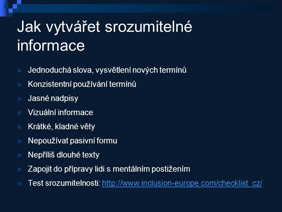 Jak vytvářet srozumitelné informace Jednoduchá slova, vysvětlení nových termínů Konzistentní používání termínů Jasné nadpisy Vizuální informace Krátké, kladné věty Nepoužívat pasivní formu Nepříliš dlouhé texty Zapojit do přípravy lidi s mentálním postižením Test srozumitelnosti: http://www.inclusion-europe.com/checklist_cz/http://www.inclusion-europe.com/checklist_cz/