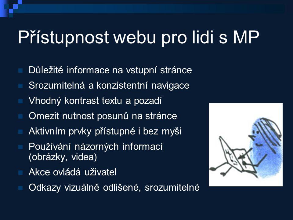 Přístupnost webu pro lidi s MP Důležité informace na vstupní stránce Srozumitelná a konzistentní navigace Vhodný kontrast textu a pozadí Omezit nutnost posunů na stránce Aktivním prvky přístupné i bez myši Používání názorných informací (obrázky, videa) Akce ovládá uživatel Odkazy vizuálně odlišené, srozumitelné